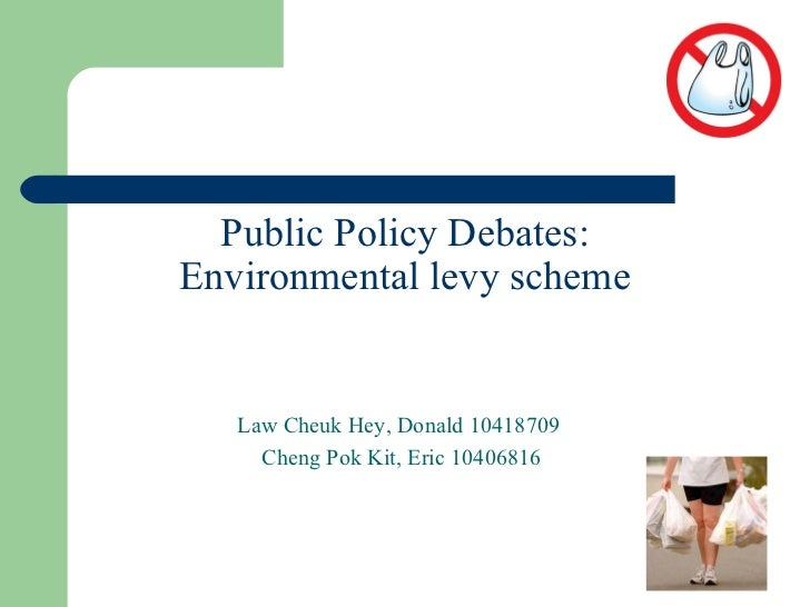Public Policy Debates: Environmental levy scheme Law Cheuk Hey, Donald 10418709  Cheng Pok Kit, Eric 10406816