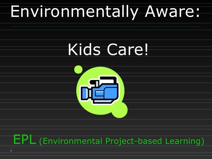 Environmentally Aware:  Kids Care! EPL  (Environmental Project-based Learning)