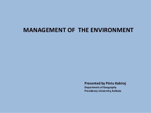 MANAGEMENT OF THE ENVIRONMENT Presented by Pintu Kabiraj Department of Geography Presidency University, Kolkata