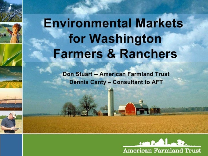 Environmental Markets  for Washington Farmers & Ranchers Don Stuart -- American Farmland Trust Dennis Canty – Consultant t...