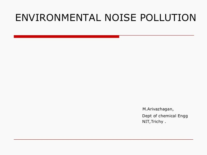 ENVIRONMENTAL NOISE POLLUTION                    M.Arivazhagan,                    Dept of chemical Engg                  ...