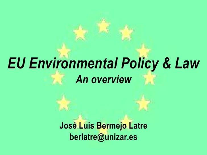 EU Environmental Policy & Law An overview José Luis Bermejo Latre [email_address]