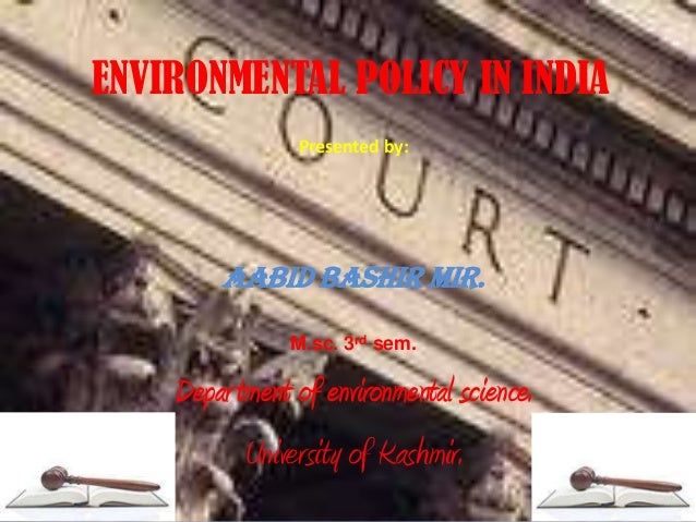 ENVIRONMENTAL POLICY IN INDIA Presented by: Aabid Bashir Mir. M.sc. 3rd sem. Department of environmental science. Universi...