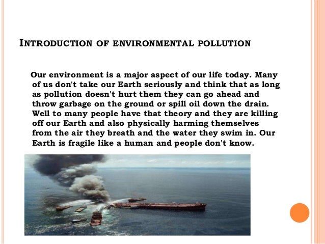 an essay on environmental pollution Environmental pollution threats the existence of human life environment is the  surroundings in which we live it includes climate, soil, water,.