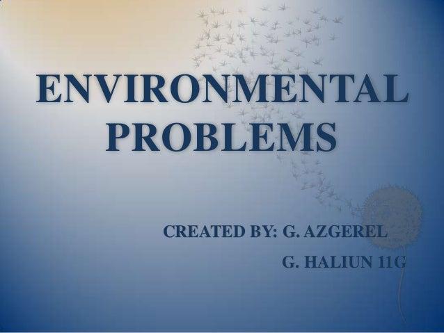 ENVIRONMENTAL PROBLEMS CREATED BY: G. AZGEREL G. HALIUN 11G