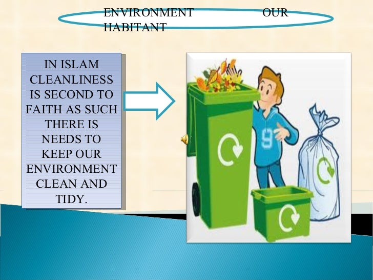 ENVIRONMENT OUR HABITANT  IN ISLAM CLEANLINESS IS SECOND TO FAITH AS SUCH THERE IS NEEDS TO KEEP OUR ENVIRONMENT CLEAN AND...
