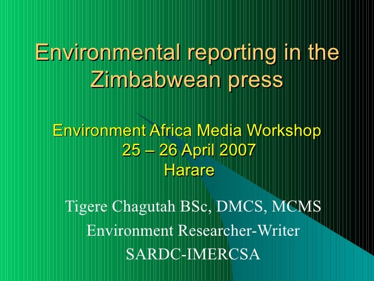 Environmental reporting in the Zimbabwean press Environment Africa Media Workshop  25 – 26 April 2007  Harare Tigere Chagu...