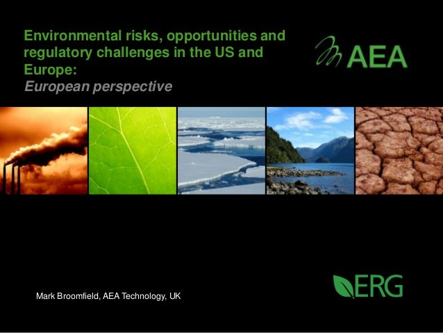 Environmental risks, opportunities andregulatory challenges in the US andEurope:European perspective Mark Broomfield, AEA ...