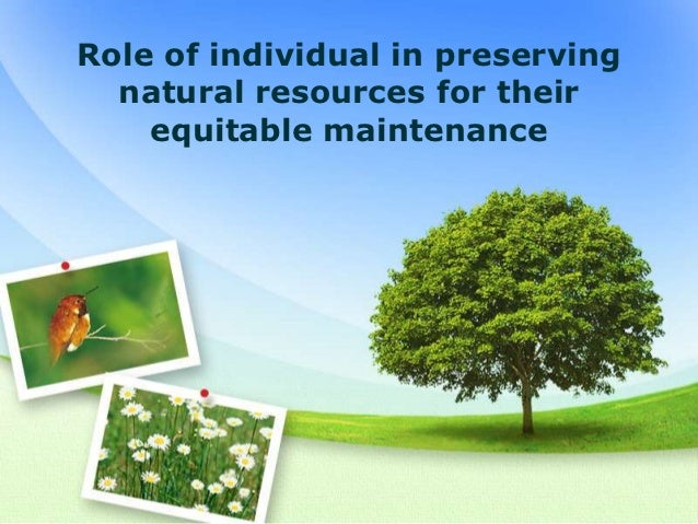 Role of individual in preserving  natural resources for their    equitable maintenance