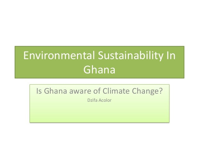 Environmental Sustainability In Ghana Is Ghana aware of Climate Change? Dzifa Acolor