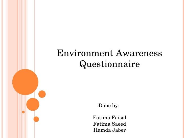 Environment Awareness Questionnaire Done by:  Fatima Faisal Fatima Saeed Hamda Jaber