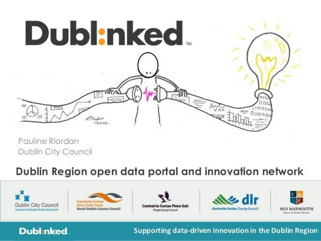 Pauline Riordan Dublin City Council Supporting data-driven innovation in the Dublin Region Dublin Region open data portal ...