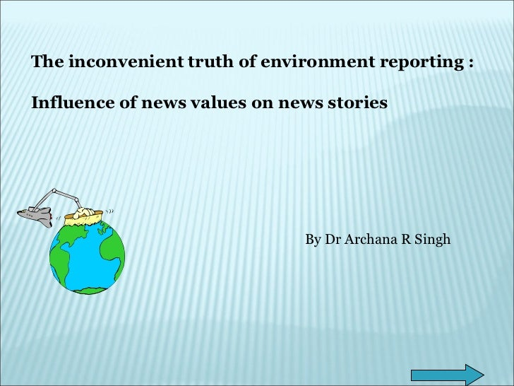 The inconvenient truth of environment reporting : Influence of news values on news stories By Dr Archana R Singh