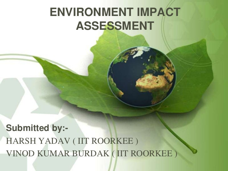 assess the influence of 'nature' and One objective of an enta is to show if more information-intensive and rigorous assessments, such as environmental risk assessment and environmental impact assessment, are necessary and justified such tools can provide a more rational way to aggregate impacts, resulting in increased confidence in the assessment findings.