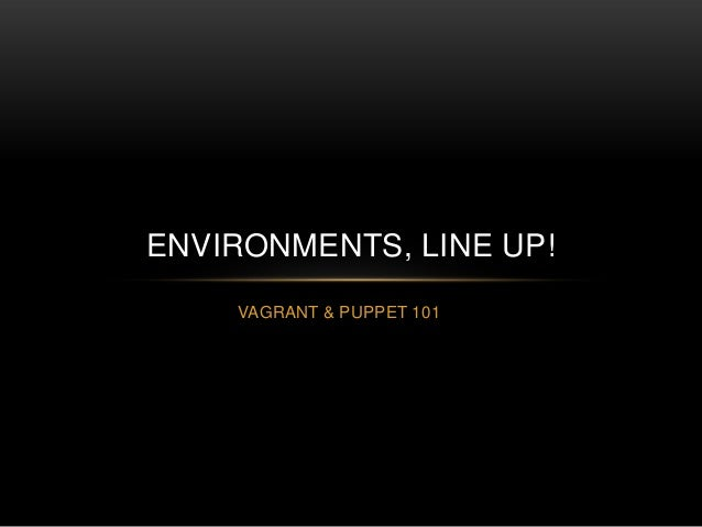 ENVIRONMENTS, LINE UP! VAGRANT & PUPPET 101