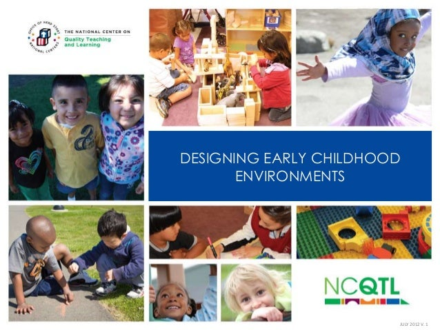 DESIGNING EARLY CHILDHOOD ENVIRONMENTS  JULY 2012 V. 1