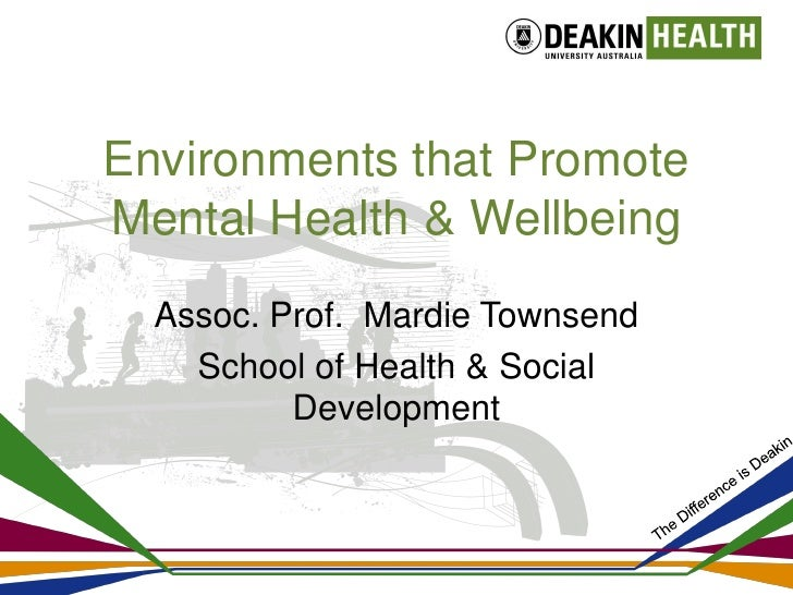 Environments that PromoteMental Health & Wellbeing  Assoc. Prof. Mardie Townsend    School of Health & Social          Dev...