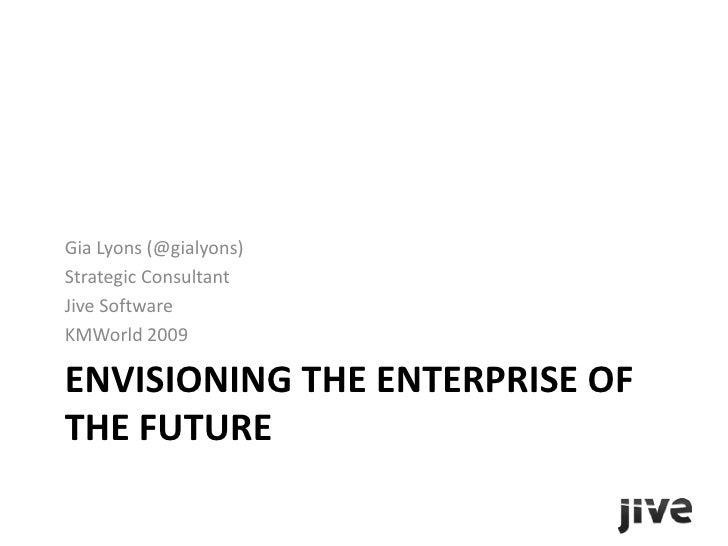 Envisioning the Enterprise of the Future<br />Gia Lyons (@gialyons)<br />Strategic Consultant<br />Jive Software<br />KMWo...