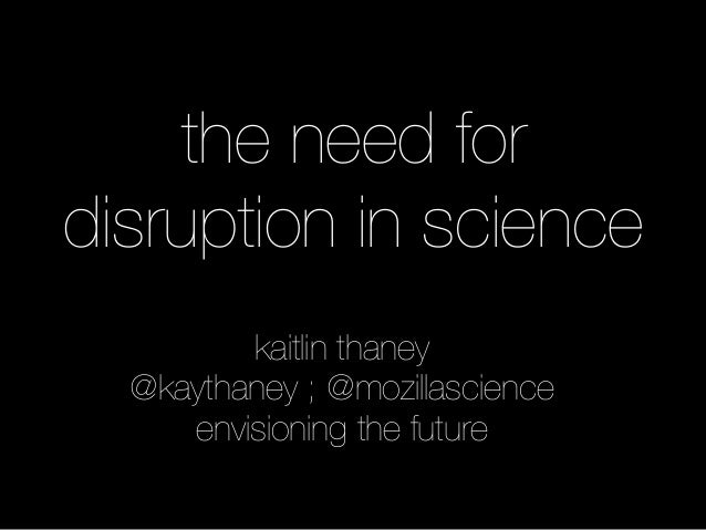 the need for disruption in science kaitlin thaney @kaythaney ; @mozillascience envisioning the future