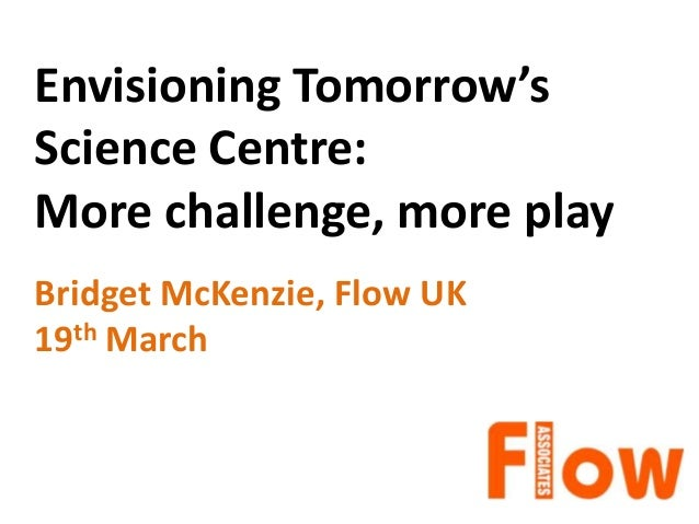 Envisioning Tomorrow's Science Centre: More challenge, more play Bridget McKenzie, Flow UK 19th March