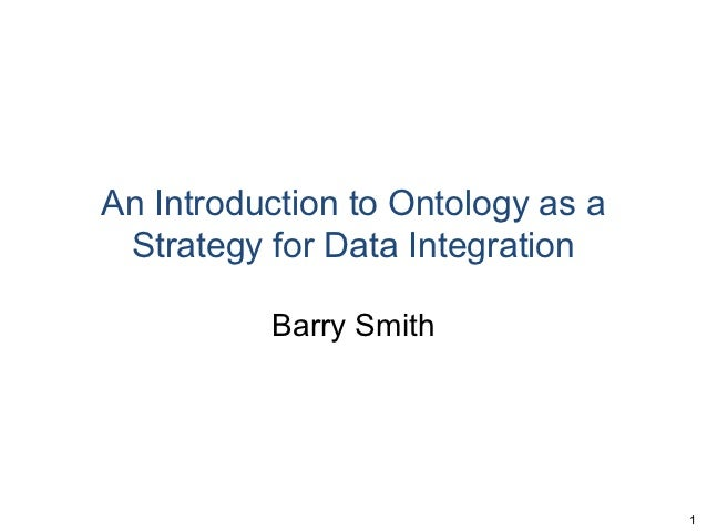 An Introduction to Ontology as a Strategy for Data Integration          Barry Smith                                   1