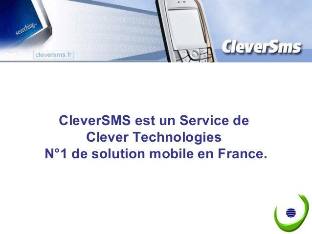 CleverSMS est un Service de      Clever TechnologiesN°1 de solution mobile en France.