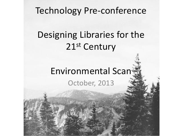 Technology Pre-conference Designing Libraries for the 21st Century Environmental Scan October, 2013