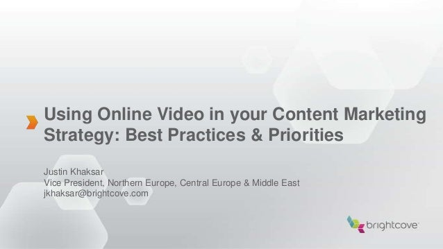 Using Online Video in your Content MarketingStrategy: Best Practices & PrioritiesJustin KhaksarVice President, Northern Eu...