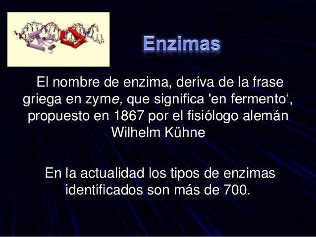 El nombre de enzima, deriva de la frase griega en zyme, que significa 'en fermento', propuesto en 1867 por el fisiólogo al...