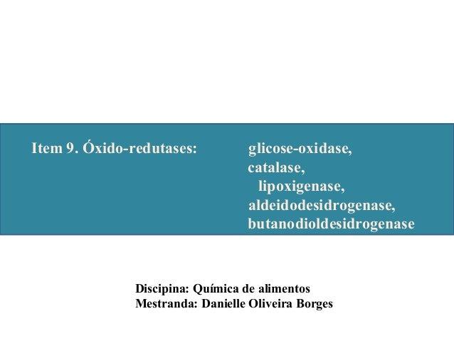 Discipina: Química de alimentos Mestranda: Danielle Oliveira Borges Item 9. Óxido-redutases: glicose-oxidase, catalase, li...