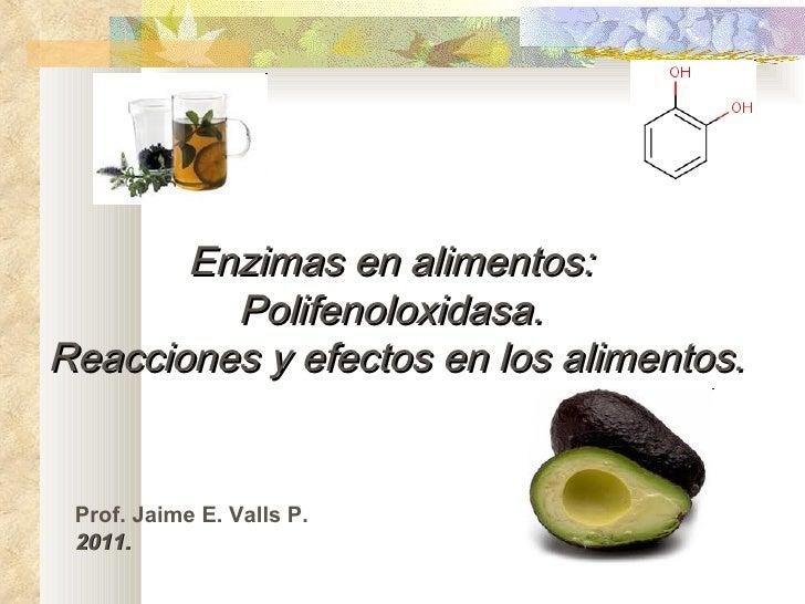 Enzimas en alimentos:  Polifenoloxidasa.  Reacciones y efectos en los alimentos. Prof. Jaime E. Valls P. 2011.