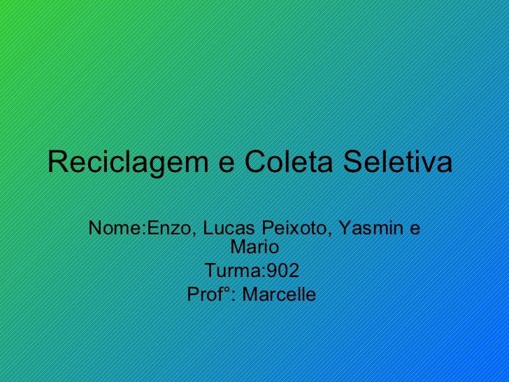 Reciclagem e Coleta Seletiva  Nome:Enzo, Lucas Peixoto, Yasmin e Mario Turma:902  Prof°: Marcelle