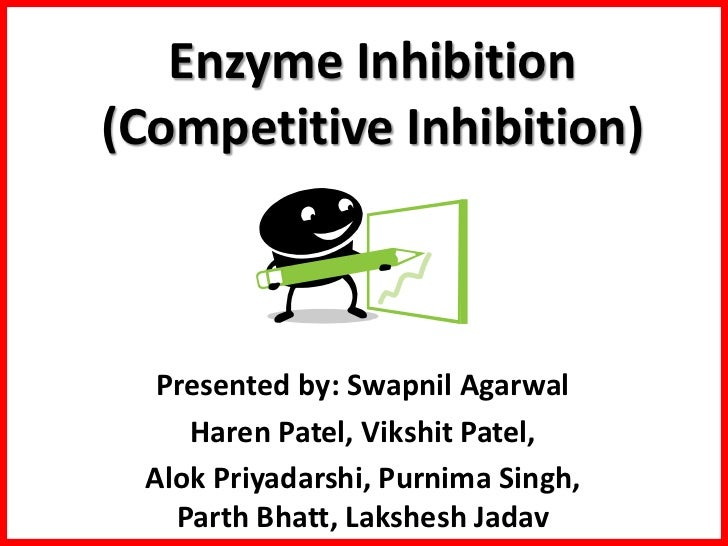 Enzyme Inhibition(Competitive Inhibition)  Presented by: Swapnil Agarwal    Haren Patel, Vikshit Patel, Alok Priyadarshi, ...