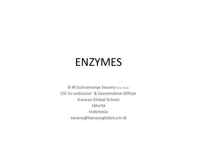 ENZYMES B M Subramanya Swamy M.Sc. B.Ed. CIE Co ordinator & Examination Officer Kanaan Global School Jakarta Indonesia swa...