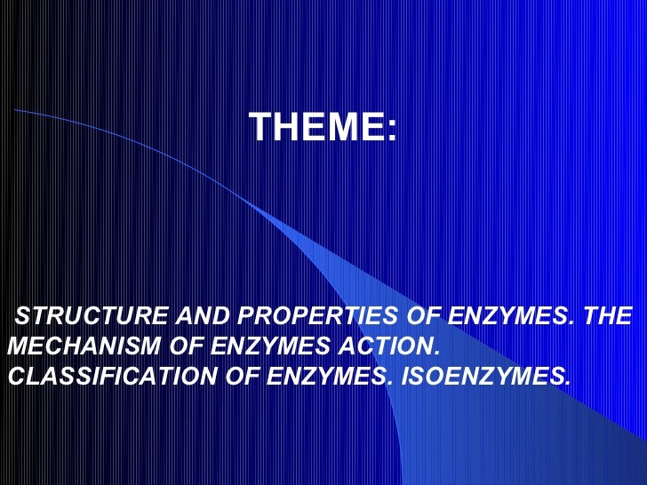 THEME:STRUCTURE AND PROPERTIES OF ENZYMES. THEMECHANISM OF ENZYMES ACTION.CLASSIFICATION OF ENZYMES. ISOENZYMES.