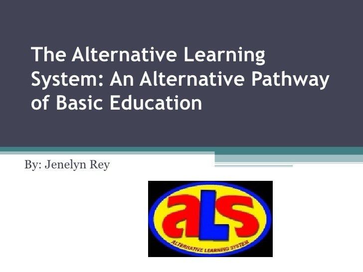 The Alternative Learning System: An Alternative Pathway of Basic Education   By: Jenelyn Rey