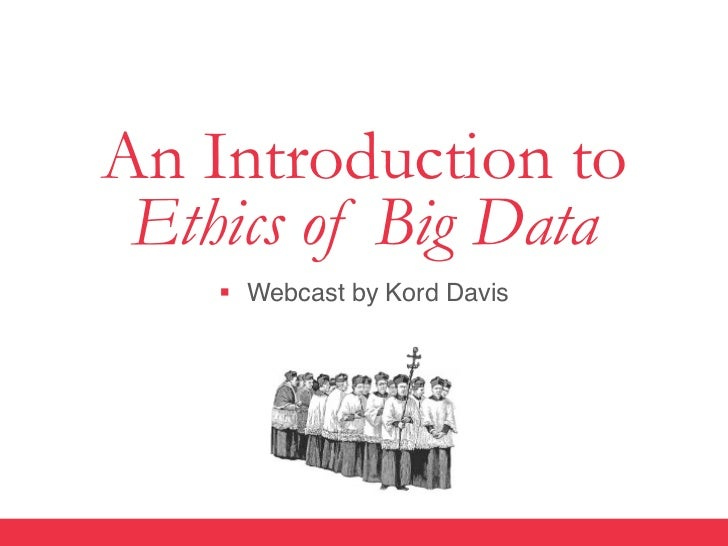 An Introduction to Ethics of Big Data    §  Webcast by Kord Davis""