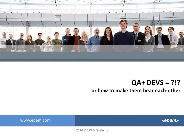 QA+ DEVS = ?!?or how to make them hear each-other<br />www.epam.com<br /><epam><br />2010 © EPAM Systems<br />
