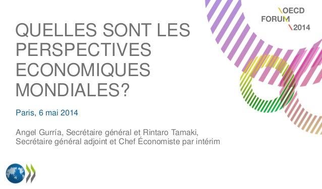 QUELLES SONT LES PERSPECTIVES ECONOMIQUES MONDIALES? Paris, 6 mai 2014 Angel Gurría, Secrétaire général et Rintaro Tamaki,...
