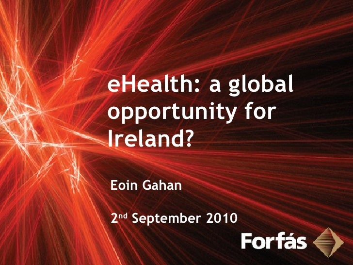 eHealth: a global opportunity for Ireland? Eoin Gahan 2 nd  September 2010