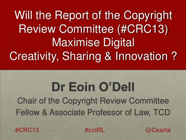 Will the Report of the Copyright Review Committee (#CRC13) Maximise Digital Creativity, Sharing & Innovation ?  Dr Eoin O'...