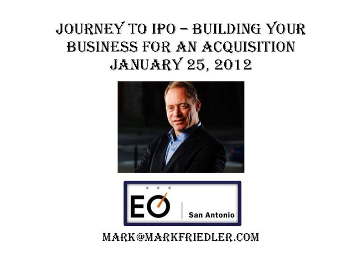 Journey to IPO – BUILDING YOUR BUSINESS FOR AN acquisition January 25, 2012 [email_address]