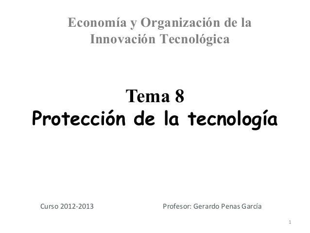 Economía y Organización de la          Innovación Tecnológica          Tema 8Protección de la tecnologíaCurso 2012-2013   ...