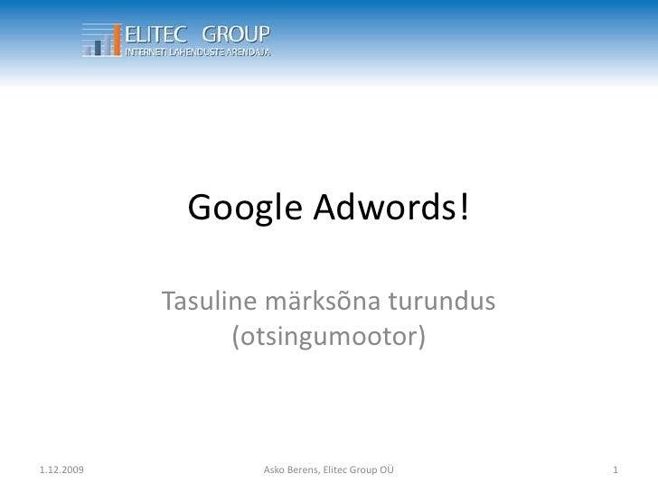 Google Adwords!<br />Tasuline märksõna turundus (otsingumootor)<br />27.09.2009<br />1<br />Asko Berens, Elitec Group OÜ<b...