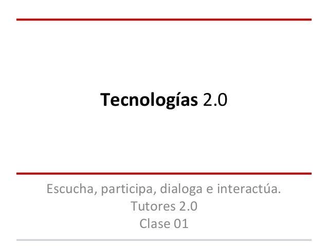 Tecnologías 2.0 Escucha, participa, dialoga e interactúa. Tutores 2.0 Clase 01