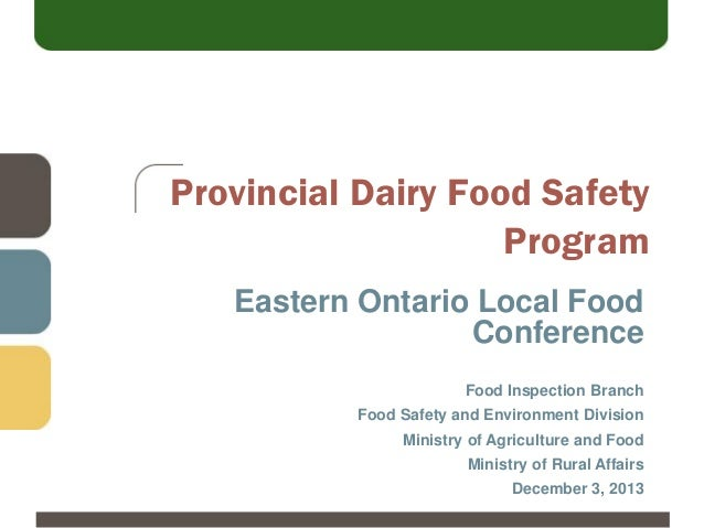 Provincial Dairy Food Safety Program Eastern Ontario Local Food Conference Food Inspection Branch Food Safety and Environm...