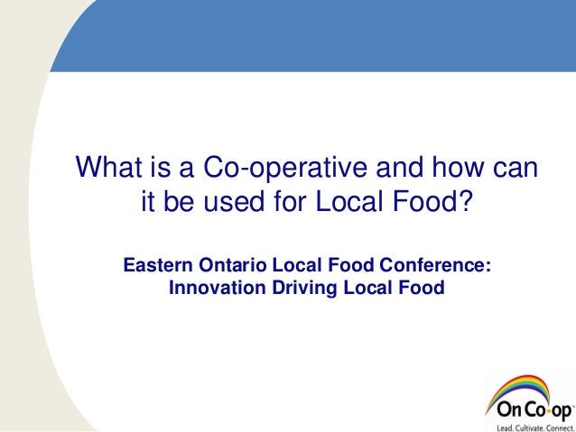 What is a Co-operative and how can it be used for Local Food? Eastern Ontario Local Food Conference: Innovation Driving Lo...