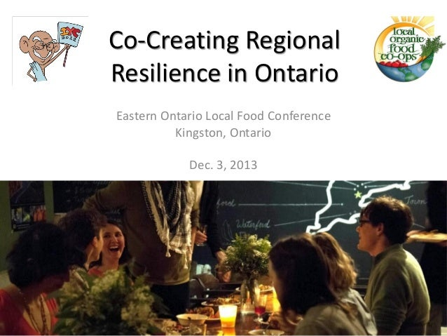Co-Creating Regional Resilience in Ontario Eastern Ontario Local Food Conference Kingston, Ontario  Dec. 3, 2013