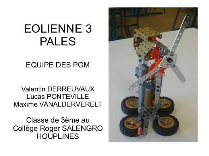 EOLIENNE 3    PALES   EQUIPE DES PGM Valentin DERREUVAUX   Lucas PONTEVILLEMaxime VANALDERVERELT    Classe de 3ème auCollè...