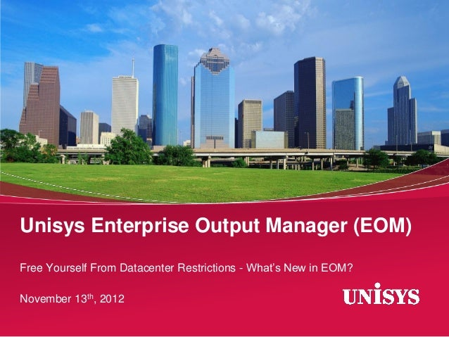 Unisys Enterprise Output Manager (EOM)Free Yourself From Datacenter Restrictions - What's New in EOM?November 13th, 2012